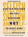 Selfish Shallow and Self-absorbed Sixteen Writers on the Decision Not to Have Kids
