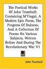 The Poetical Works of John Trumbull Containing M'fingal a Modern Epic Poem the Progress of Dulness and a Collection of Poems on Various Subjects Written Before and During the Revolut