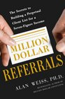 Million Dollar Referrals The Secrets to Building a Perpetual Client List for a Seven-Figure Income