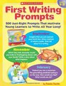 First Writing Prompts 200 Just-Right Prompts That Motivate Young Learners to Write All Year Long