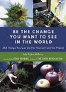 Be the Change You Want to See in the World: 365 Things You Can Do for Yourself And Your Planet