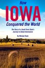 How Iowa Conquered the World: The Story of a Small Farm Small State's Journey to Global Dominance