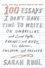 100 Essays I Don't Have Time to Write: On Umbrellas and Sword Fights, Parades and Dogs, Fire Alarms, Children, and Theater