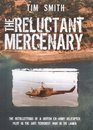 The Reluctant Mercenary the Recollections of a British Ex- Army Helicopter Pilot in the Anti Terrorist War in Sri Lanka