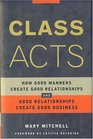 Class Acts How Good Manners Create Good Realtionships and Good Relationships Create Good Business