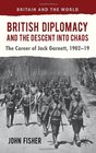 British Diplomacy and the Descent into Chaos The Career of Jack Garnett 1902-19