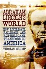 Abraham Lincoln's World How Riverboats Railroads and Republicans Transformed America