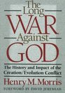 The Long War Against God The History and Impact of the Creation/Evolution Conflict