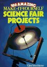 100 Amazing Make-It-Yourself Science Fair Projects (Science Fair Projects)