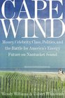 Cape Wind Money Celebrity Class Politics and the Battle for Our Energy Future on Nantucket Sound