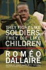 They Fight Like Soldiers They Die Like Children The Global Quest to Eradicate the Use of Child Soldiers