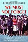 We Must Not Forget Holocaust Stories of Survival and Resistance