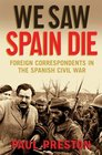 We Saw Spain Die Foreign Correspondents in the Spanish Civil War