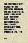 The Comprehensive History of the Southern Rebellion and the War for the Union Embodying Also Important State Papers Congressional
