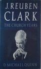 J Reuben Clark The Church Years