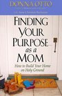 Finding Your Purpose As a Mom How to Build Your Home on Holy Ground
