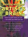 Painting With Your Artist's Brain Learn to Paint What You See Not What You Think You See