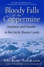 Bloody Falls of the Coppermine : Madness and Murder in the Arctic Barren Lands