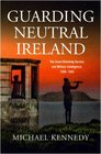 Guarding Neutral Ireland The Coast Watching Service and Military Intelligence 1939-1945