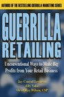Guerrilla Retailing Unconventional Ways to Make Big Profits from Your Retail Business
