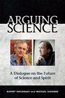 Arguing Science A Dialogue on the Future of Science and Spirit