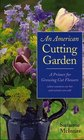 American Cutting Garden: A Primer For Growing Cut Flowers Where Summers Are Hot And Winters Are Cold