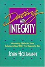 Dating With Integrity: Honoring Christ in Your Relationships with the Opposite Sex