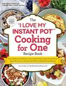The I Love My Instant Pot Cooking for One Recipe Book From Chicken and Wild Rice Soup to Sweet Potato Casserole with Brown Sugar Pecan Crust 175  SingleServing Recipes