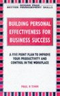 Building Personal Effectiveness for Business Success A Five Point Plan to Improve Your Productivity and Control in the Workplace