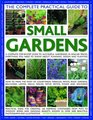 The Complete Practical Guide to Small Gardens A Complete StepByStep Guide To Gardening In Small Spaces Everything You Need To Know About Planning  Planting