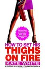How to Set His Thighs on Fire  86 Red-Hot Lessons on Love Life Men and  Sex