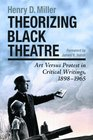 Theorizing Black Theatre Art Versus Protest in Critical Writings 1898-1965
