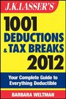 JK Lasser's 1001 Deductions and Tax Breaks 2012 Your Complete Guide to Everything Deductible