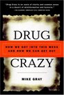 Drug Crazy  How We Got into This Mess and How We Can Get Out