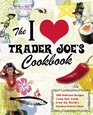 The I Love Trader Joe's Cookbook: 200 Delicious Recipes Using Only Foods from the World's Greatest Grocery Store