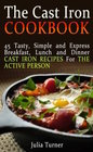 The Cast Iron Cookbook: 45 Tasty, Simple and Express Breakfast, Lunch and Dinner Cast Iron Recipes For the Active Person (The Cast Iron Cookbook, the ... for beginners, the cast iron way to cook)