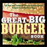 The Great Big Burger Book 100 New and Classic Recipes for Mouthwatering Burgers Every Day Every Way