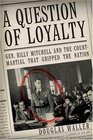 A Question of Loyalty  Gen Billy Mitchell and the CourtMartial That Gripped the Nation
