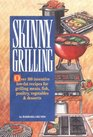 Skinny Grilling Over 100 Inventive Low-Fat Recipes for Grilling Meats Fish Poultry Vegetables and Desserts