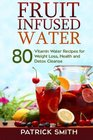 Fruit Infused Water 80 Vitamin Water Recipes for  Weight Loss Health and Detox Cleanse