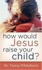 How Would Jesus Raise Your Child?