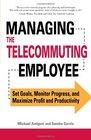 Managing the Telecommuting Employee Set Goals Monitor Progress and Maximize Profit and Productivity