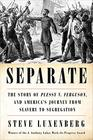 Separate The Story of Plessy v Ferguson and America's Journey from Slavery to Segregation