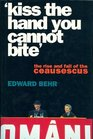 Kiss the Hand You Cannot Bite The Rise and Fall of the Ceausescus --1991 publication