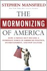 The Mormonizing of America How the Mormon Religion Became Became a Dominant Force in Politics Entertainment and Pop Culture
