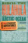 Riding the Hulahula to the Arctic Ocean A Guide to Fifty Extraordinary Adventures for the Seasoned Traveler