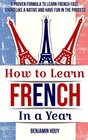 How to Learn French in a Year: A Proven Formula to Learn French Fast, Sound Like a Native and Have Fun in the Process