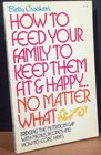 Betty Crocker's How to Feed Your Family to Keep Them Fit and Happy ... No Matter What.