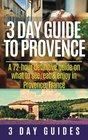 3 Day Guide to Provence: A 72-hour Definitive Guide on What to See, Eat & Enjoy (3 Day Travel Guides) (Volume 5)