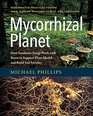 Mycorrhizal Planet How Symbiotic Fungi Work with Roots to Support Plant Health and Build Soil Fertility